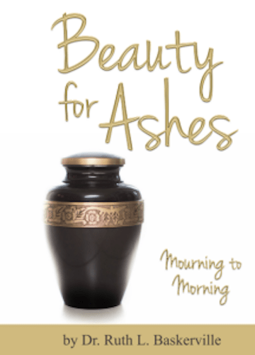 BEAUTY FOR ASHES: Mourning to Morning by Dr. Ruth Baskerville