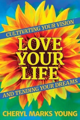 Love Your Life- Cultivating Your Vision and Tending Your Dreams
