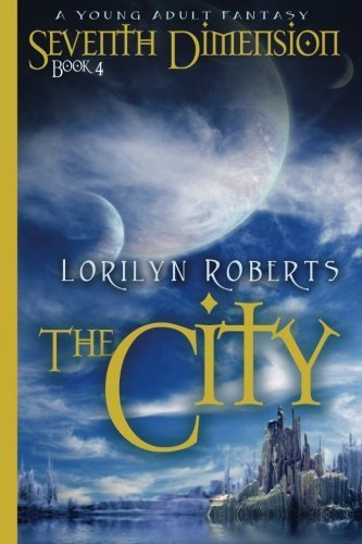 Seventh Dimension - The City- A Young Adult Fantasy, Book 4 by Lorilyn Roberts